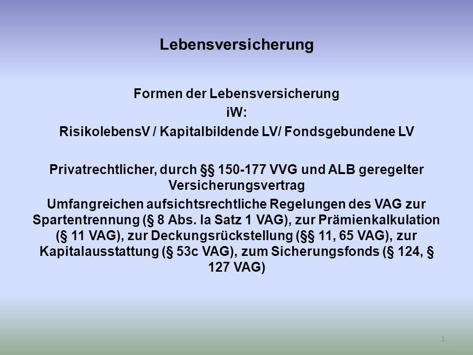 Lebensversicherung Formen der Lebensversicherung iW: RisikolebensV / Kapitalbildende LV/ Fondsgebundene LV Privatrechtlicher, durch §§ 150-177 VVG und ALB geregelter Versicherungsvertrag Umfangreichen aufsichtsrechtliche Regelungen des VAG zur Spartentrennung (§ 8 Abs.