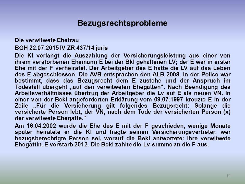 Bezugsrechtsprobleme Die verwitwete Ehefrau BGH 22.07.2015 IV ZR 437/14 juris Die Kl verlangt die Auszahlung der Versicherungsleistung aus einer von ihrem verstorbenen Ehemann E bei der Bkl gehaltenen LV; der E war in erster Ehe mit der F verheiratet.