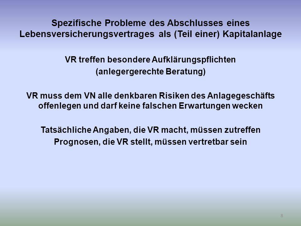 Spezifische Probleme des Abschlusses eines Lebensversicherungsvertrages als (Teil einer) Kapitalanlage VR treffen besondere Aufklärungspflichten (anlegergerechte Beratung) VR muss dem VN alle denkbaren Risiken des Anlagegeschäfts offenlegen und darf keine falschen Erwartungen wecken Tatsächliche Angaben, die VR macht, müssen zutreffen Prognosen, die VR stellt, müssen vertretbar sein 8