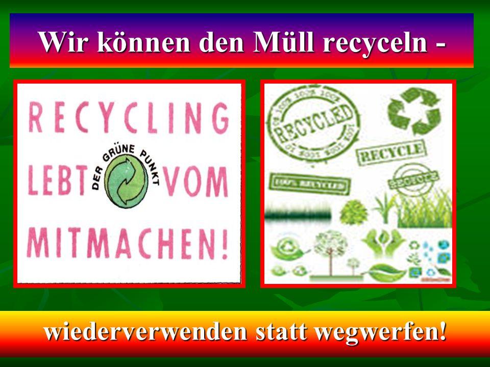 Wir können den Müll recyceln - wiederverwenden statt wegwerfen!