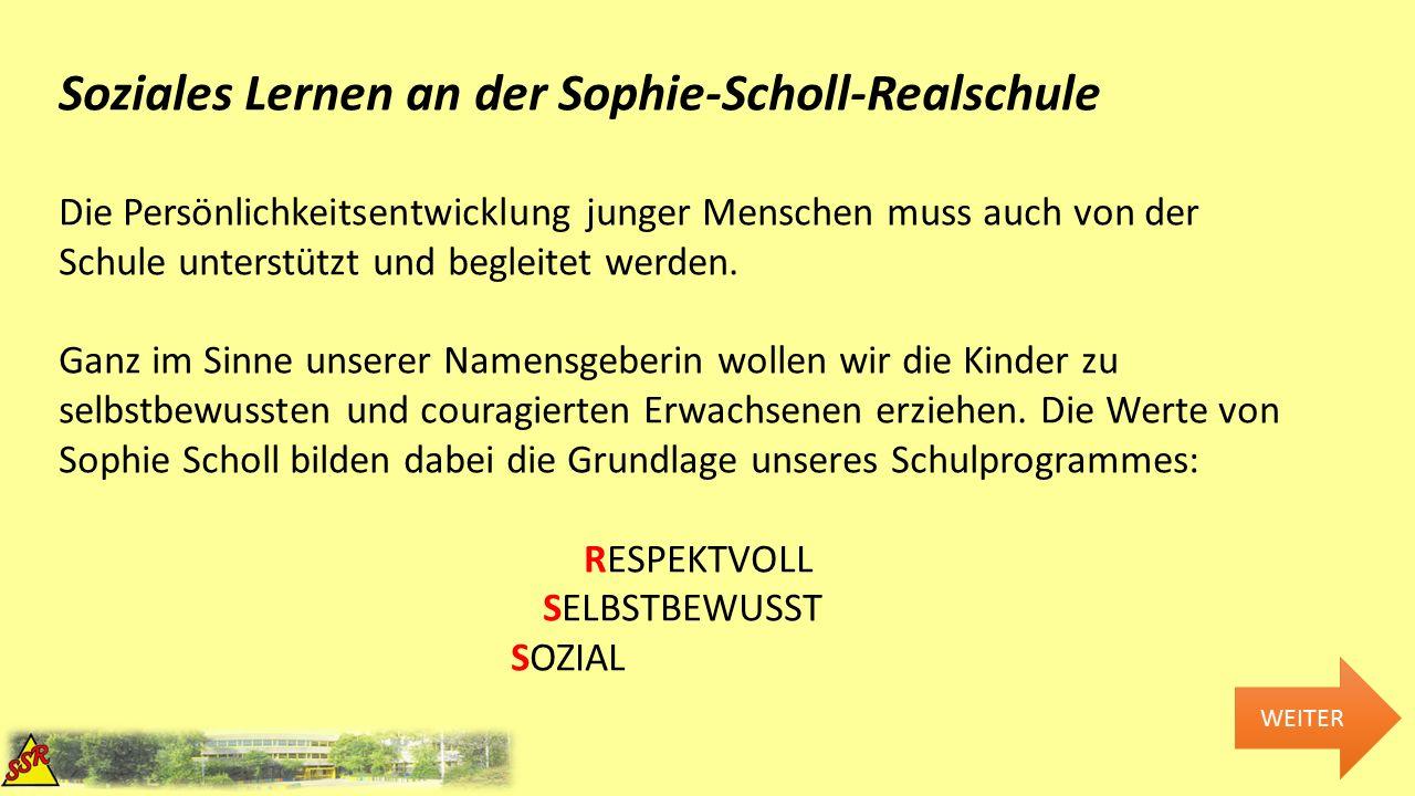 WEITER Soziales Lernen an der Sophie-Scholl-Realschule Die Persönlichkeitsentwicklung junger Menschen muss auch von der Schule unterstützt und begleitet werden.