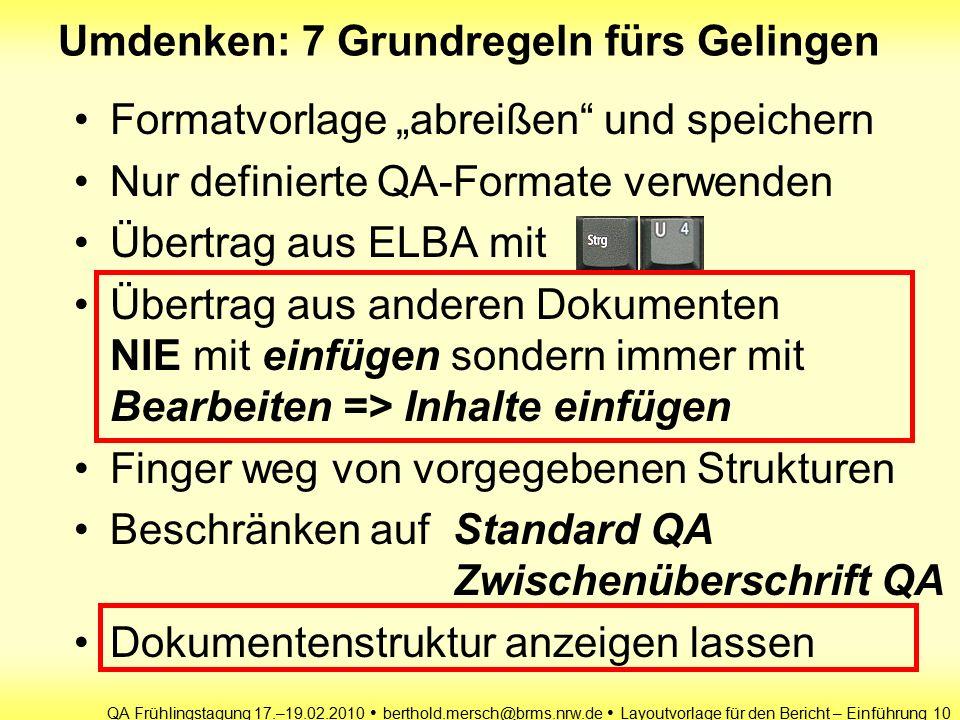 """QA Frühlingstagung 17.–19.02.2010 berthold.mersch@brms.nrw.de Layoutvorlage für den Bericht – Einführung 10 Umdenken: 7 Grundregeln fürs Gelingen Formatvorlage """"abreißen und speichern Nur definierte QA-Formate verwenden Übertrag aus ELBA mit Übertrag aus anderen Dokumenten NIE mit einfügen sondern immer mit Bearbeiten => Inhalte einfügen Finger weg von vorgegebenen Strukturen Beschränken auf Standard QA Zwischenüberschrift QA Dokumentenstruktur anzeigen lassen"""