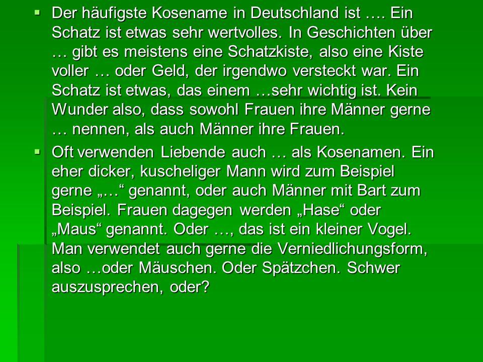  Der häufigste Kosename in Deutschland ist …. Ein Schatz ist etwas sehr wertvolles.