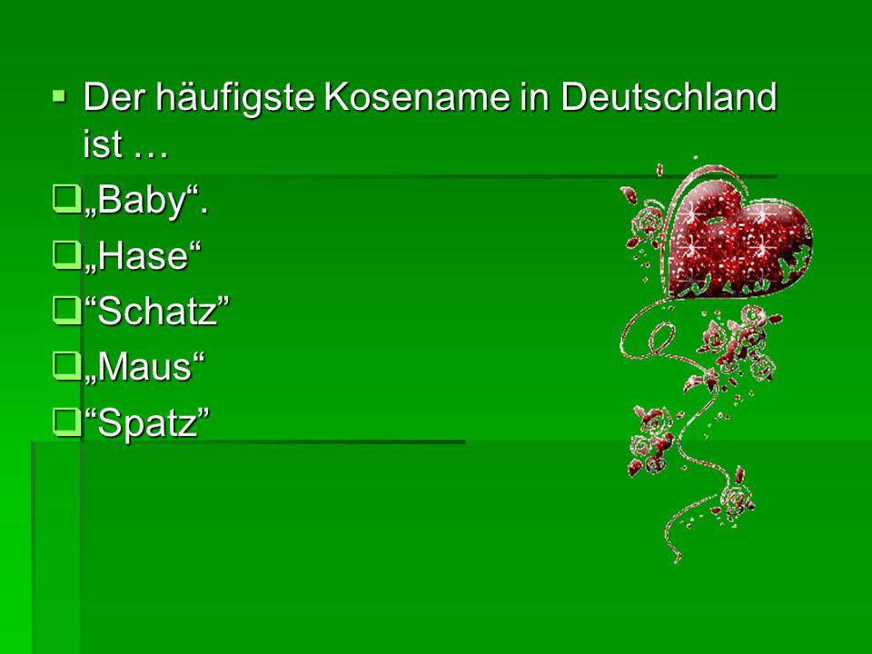 """ Der häufigste Kosename in Deutschland ist …  """"Baby .  """"Hase  Schatz  """"Maus  Spatz"""