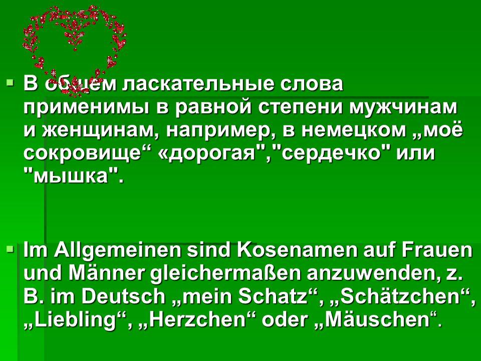 """ В общем ласкательные слова применимы в равной степени мужчинам и женщинам, например, в немецком """"моё сокровище «дорогая , сердечко или мышка ."""