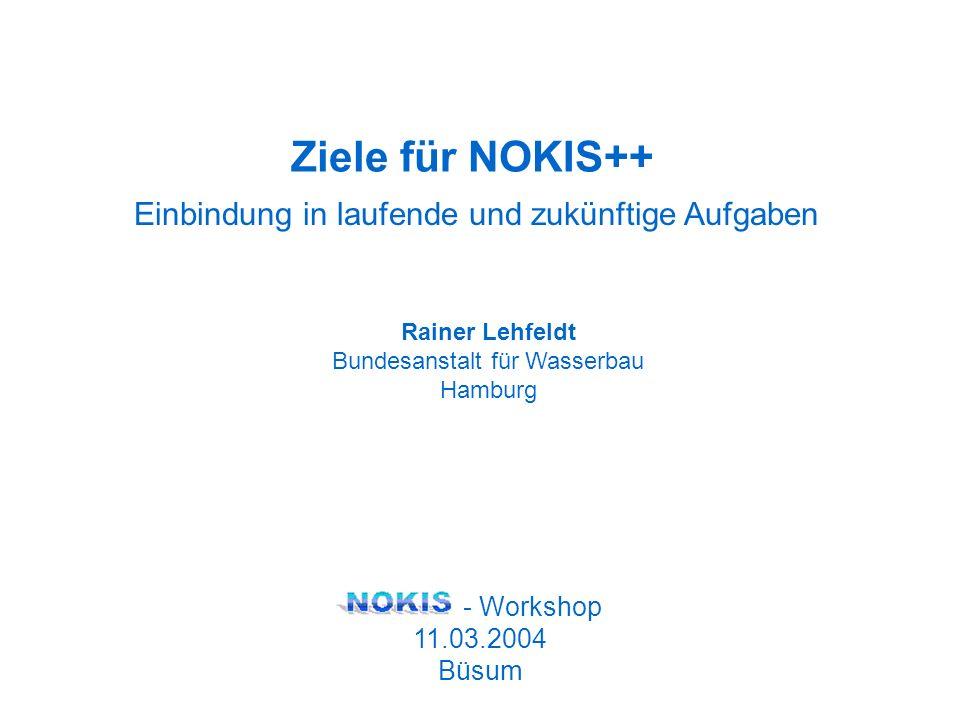 Einbindung in laufende und zukünftige Aufgaben Rainer Lehfeldt Bundesanstalt für Wasserbau Hamburg - Workshop 11.03.2004 Büsum Ziele für NOKIS++