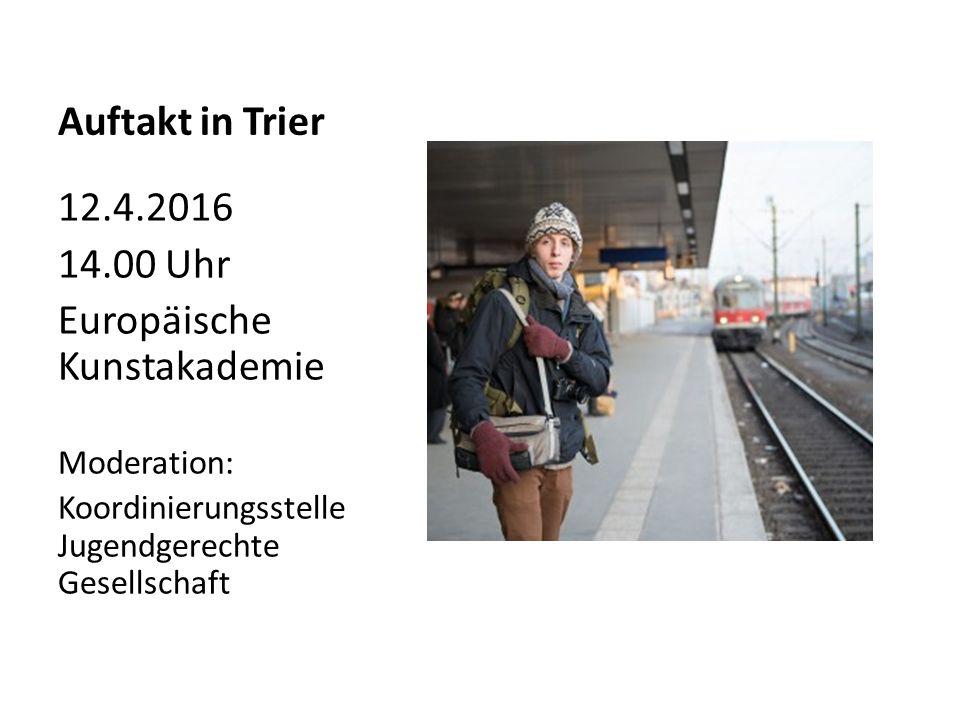 Auftakt in Trier 12.4.2016 14.00 Uhr Europäische Kunstakademie Moderation: Koordinierungsstelle Jugendgerechte Gesellschaft