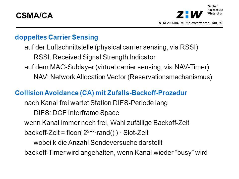CSMA/CA doppeltes Carrier Sensing auf der Luftschnittstelle (physical carrier sensing, via RSSI) RSSI: Received Signal Strength Indicator auf dem MAC-Sublayer (virtual carrier sensing, via NAV-Timer) NAV: Network Allocation Vector (Reservationsmechanismus) NTM 2006/04, Multiplexverfahren, Rur, 57 Collision Avoidance (CA) mit Zufalls-Backoff-Prozedur nach Kanal frei wartet Station DIFS-Periode lang DIFS: DCF Interframe Space wenn Kanal immer noch frei, Wahl zufällige Backoff-Zeit backoff-Zeit = floor( 2 2+k ·rand() ) · Slot-Zeit wobei k die Anzahl Sendeversuche darstellt backoff-Timer wird angehalten, wenn Kanal wieder busy wird