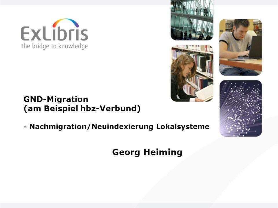 GND-Migration (am Beispiel hbz-Verbund) - Nachmigration/Neuindexierung Lokalsysteme Georg Heiming