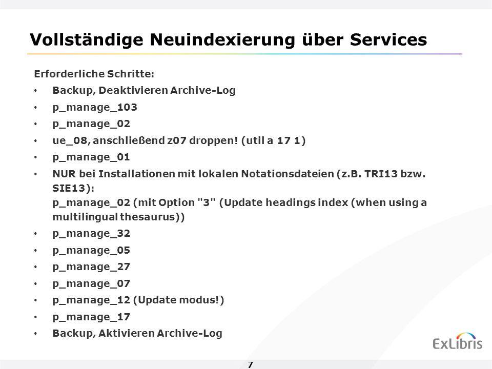7 Vollständige Neuindexierung über Services Erforderliche Schritte: Backup, Deaktivieren Archive-Log p_manage_103 p_manage_02 ue_08, anschließend z07 droppen.