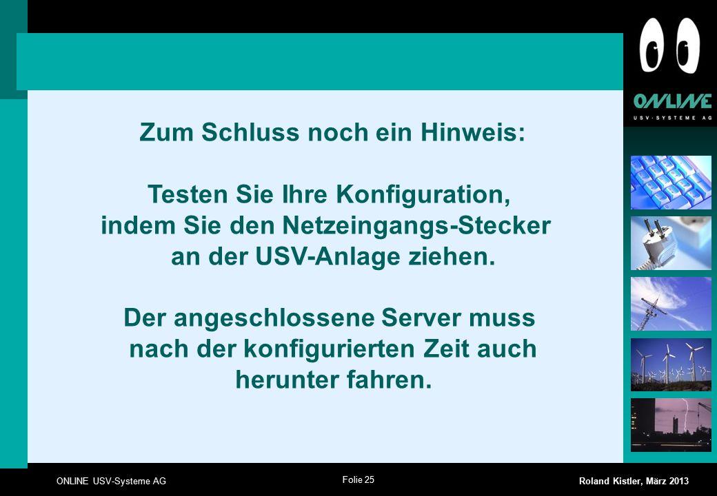 Folie 25 ONLINE USV-Systeme AG Roland Kistler, März 2013 Zum Schluss noch ein Hinweis: Testen Sie Ihre Konfiguration, indem Sie den Netzeingangs-Stecker an der USV-Anlage ziehen.