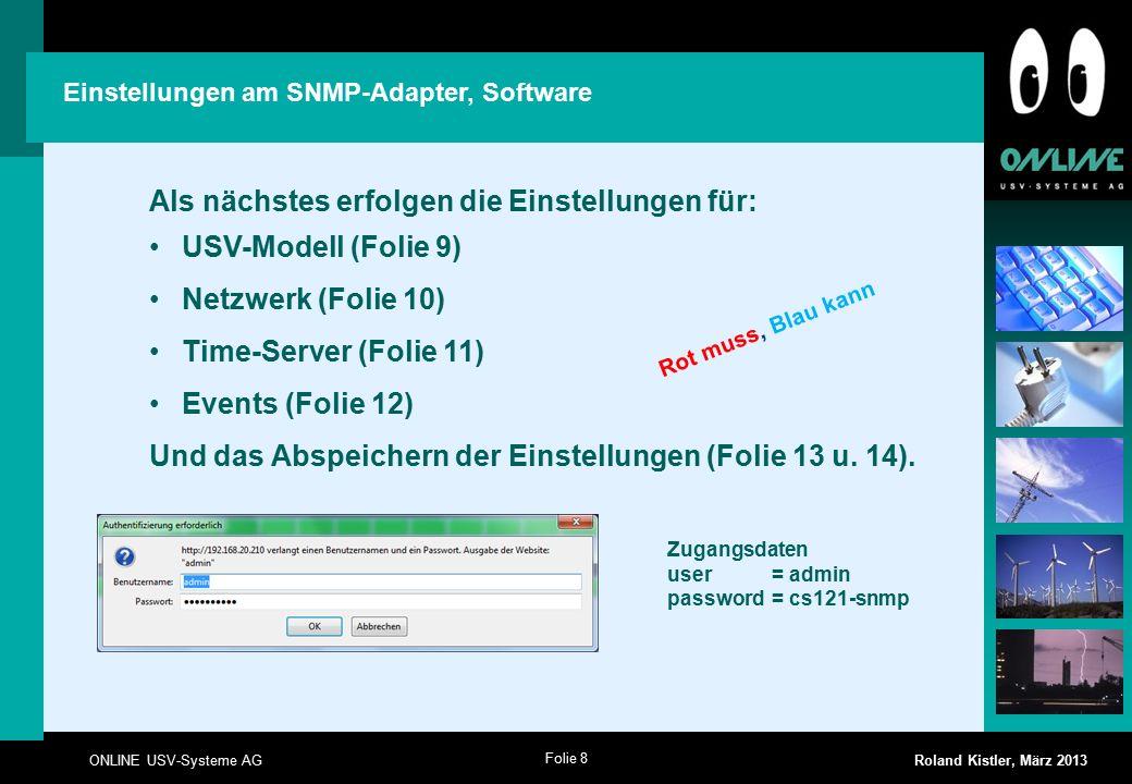 Folie 8 ONLINE USV-Systeme AG Roland Kistler, März 2013 Einstellungen am SNMP-Adapter, Software Als nächstes erfolgen die Einstellungen für: USV-Modell (Folie 9) Netzwerk (Folie 10) Time-Server (Folie 11) Events (Folie 12) Und das Abspeichern der Einstellungen (Folie 13 u.