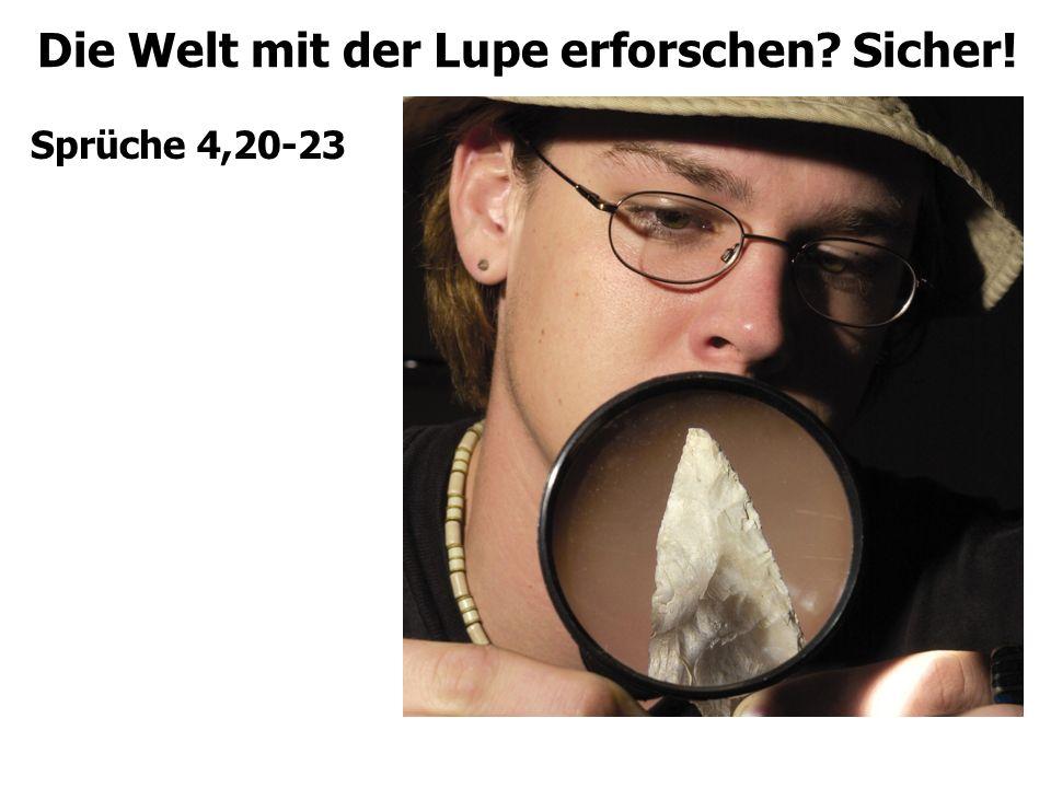 Die Welt mit der Lupe erforschen? Sicher! Sprüche 4,20-23