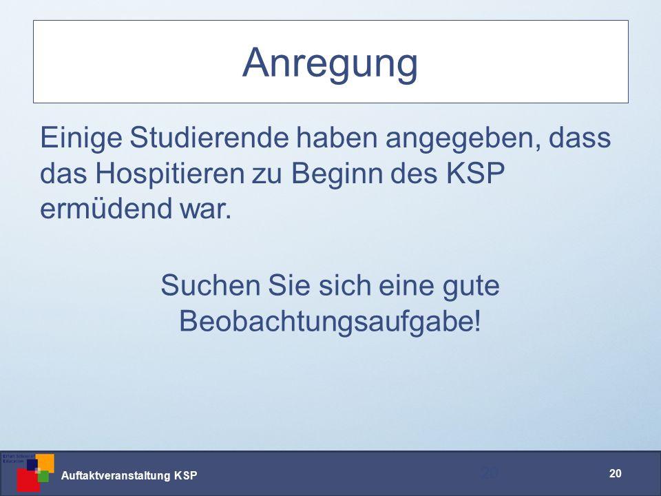 Auftaktveranstaltung KSP 20 Anregung Einige Studierende haben angegeben, dass das Hospitieren zu Beginn des KSP ermüdend war.