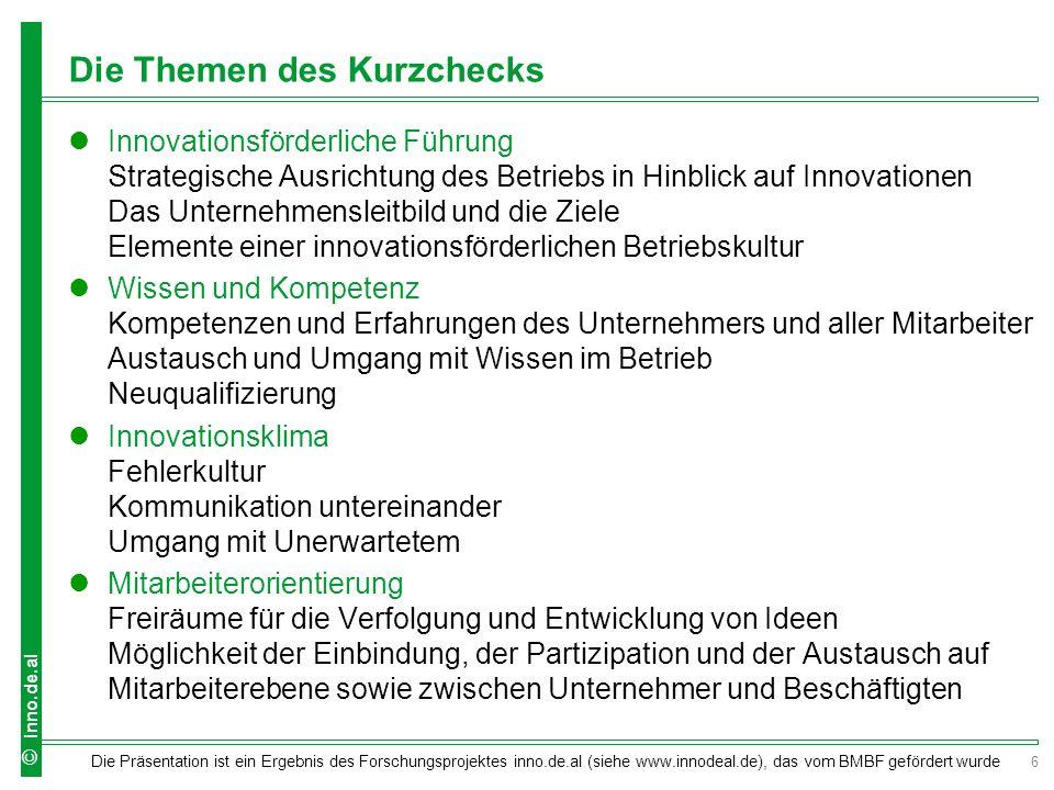 7 Die Präsentation ist ein Ergebnis des Forschungsprojektes inno.de.al (siehe www.innodeal.de), das vom BMBF gefördert wurde © inno.de.al Die Themen des Kurzchecks Außenorientierung Zusammenarbeit mit Kunden Erkennen von marktrelevanten und gesellschaftlichen Entwicklungen Innovationsförderliche Strukturen Definition von Aufgaben und Funktionen Zuständigkeiten für Innovationen Regelungen des Umgangs mit einer innovativen Idee Innovationsförderliche Prozesse Balance zwischen Standardisierung und Offenheit für Innovationen Verantwortlichkeit für Prozesse und deren Innovation