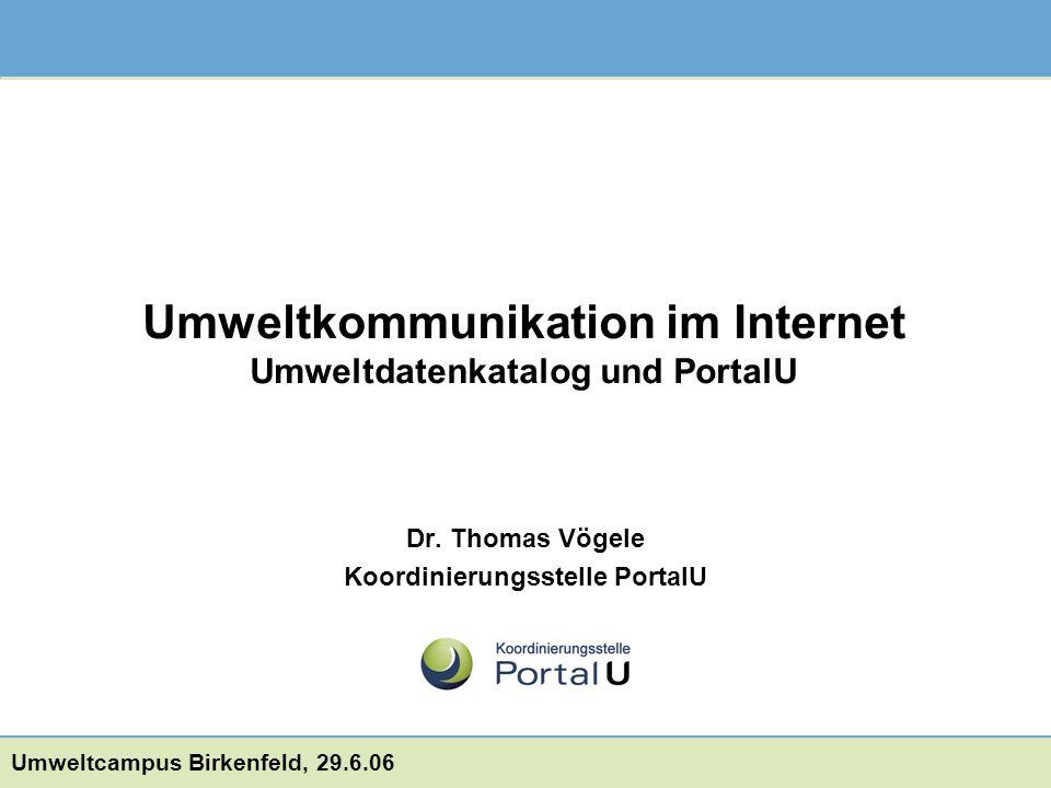 Dr. Thomas Vögele Koordinierungsstelle PortalU Umweltcampus Birkenfeld, 29.6.06 Umweltkommunikation im Internet Umweltdatenkatalog und PortalU
