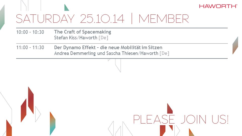 10:00 - 10:30 The Craft of Spacemaking Stefan Kiss/Haworth [De] 11:00 - 11:30Der Dynamo Effekt – die neue Mobilität im Sitzen Andrea Demmerling und Sascha Thiesen/Haworth [De]