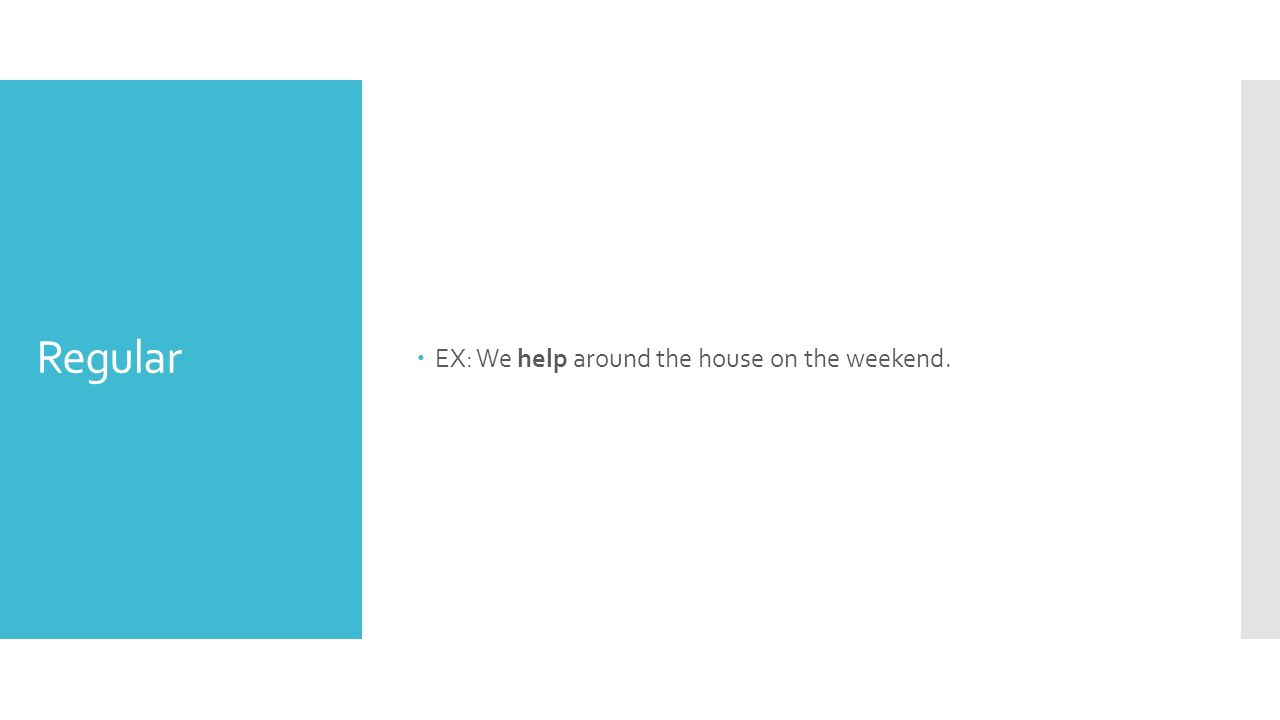 Regular  EX: We help around the house on the weekend.