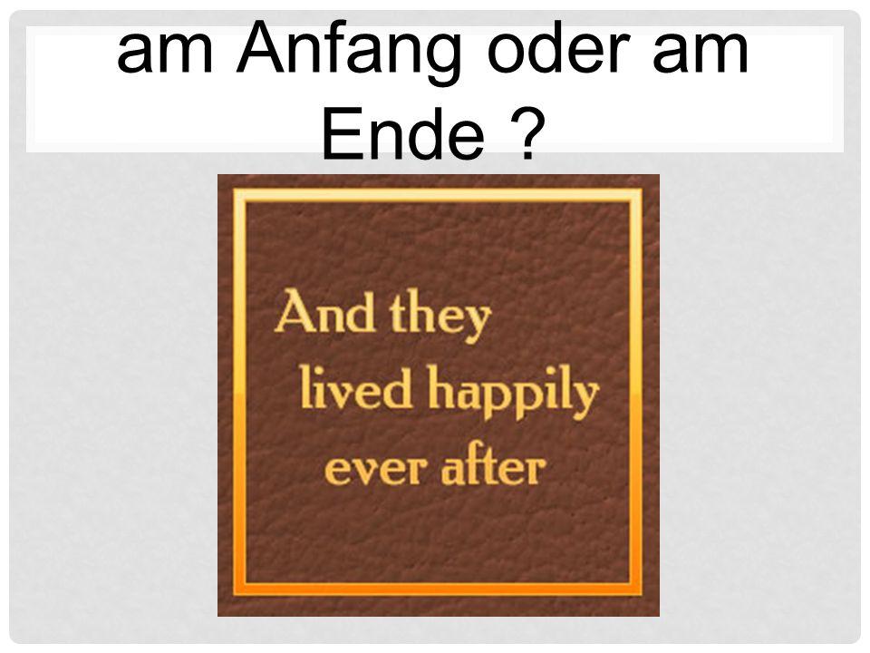 am Anfang oder am Ende ?