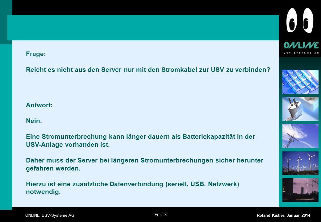 Folie 3 ONLINE USV-Systeme AG Roland Kistler, Januar 2014 Frage: Reicht es nicht aus den Server nur mit den Stromkabel zur USV zu verbinden? Antwort: