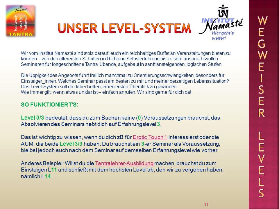 11 Wir vom Institut Namasté sind stolz darauf, euch ein reichhaltiges Buffet an Veranstaltungen bieten zu können – von den allerersten Schritten in Richtung Selbsterfahrung bis zu sehr anspruchsvollen Seminaren für fortgeschrittene Tantra-Übende, aufgebaut in sanft ansteigenden, logischen Stufen.