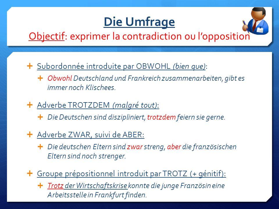 Die Umfrage Objectif: exprimer la contradiction ou l'opposition  Subordonnée introduite par OBWOHL (bien que):  Obwohl Deutschland und Frankreich zusammenarbeiten, gibt es immer noch Klischees.