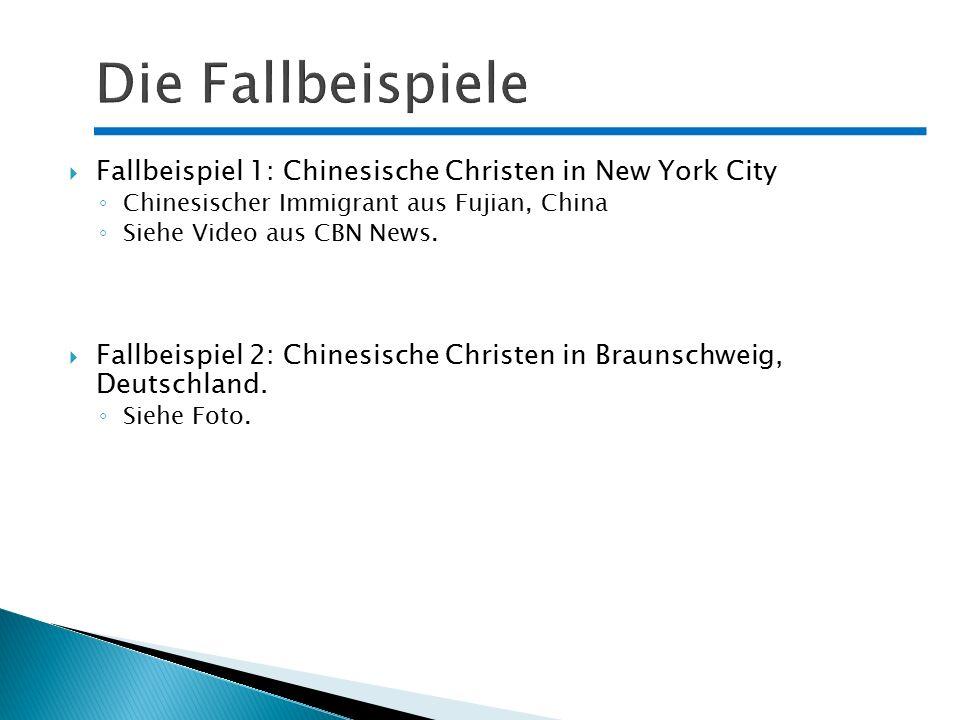  Fallbeispiel 1: Chinesische Christen in New York City ◦ Chinesischer Immigrant aus Fujian, China ◦ Siehe Video aus CBN News.  Fallbeispiel 2: Chine