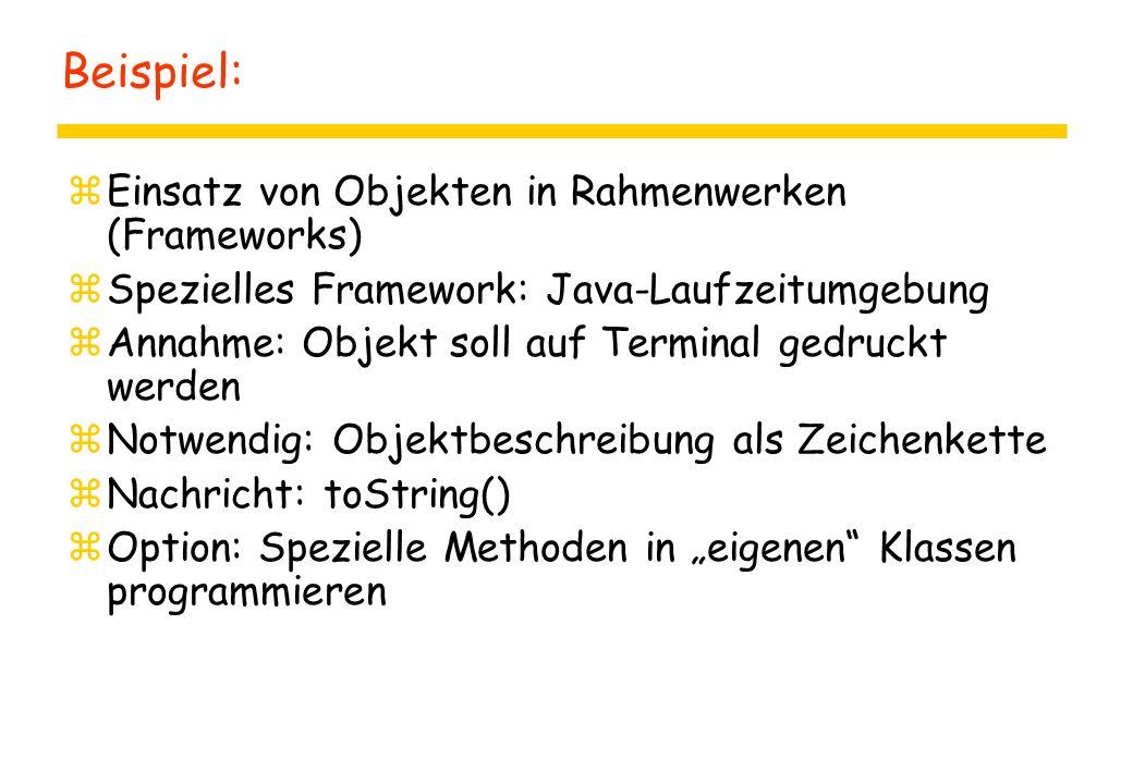 """Beispiel: zEinsatz von Objekten in Rahmenwerken (Frameworks) zSpezielles Framework: Java-Laufzeitumgebung zAnnahme: Objekt soll auf Terminal gedruckt werden zNotwendig: Objektbeschreibung als Zeichenkette zNachricht: toString() zOption: Spezielle Methoden in """"eigenen Klassen programmieren"""