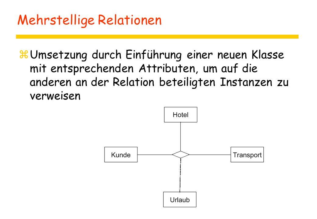 Mehrstellige Relationen zUmsetzung durch Einführung einer neuen Klasse mit entsprechenden Attributen, um auf die anderen an der Relation beteiligten Instanzen zu verweisen