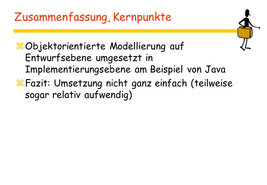 Zusammenfassung, Kernpunkte zObjektorientierte Modellierung auf Entwurfsebene umgesetzt in Implementierungsebene am Beispiel von Java zFazit: Umsetzung nicht ganz einfach (teilweise sogar relativ aufwendig)