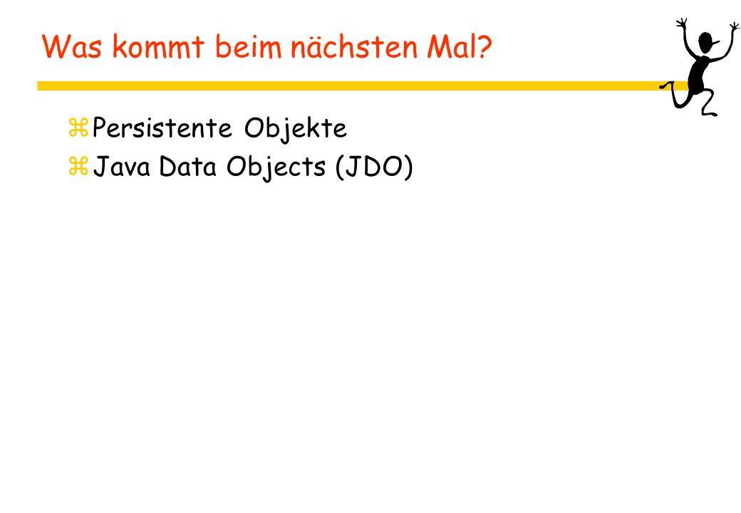 Was kommt beim nächsten Mal? zPersistente Objekte zJava Data Objects (JDO)
