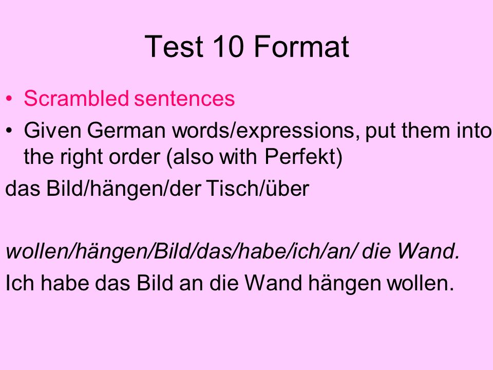 Test 10 Format Scrambled sentences Given German words/expressions, put them into the right order (also with Perfekt) das Bild/hängen/der Tisch/über wollen/hängen/Bild/das/habe/ich/an/ die Wand.