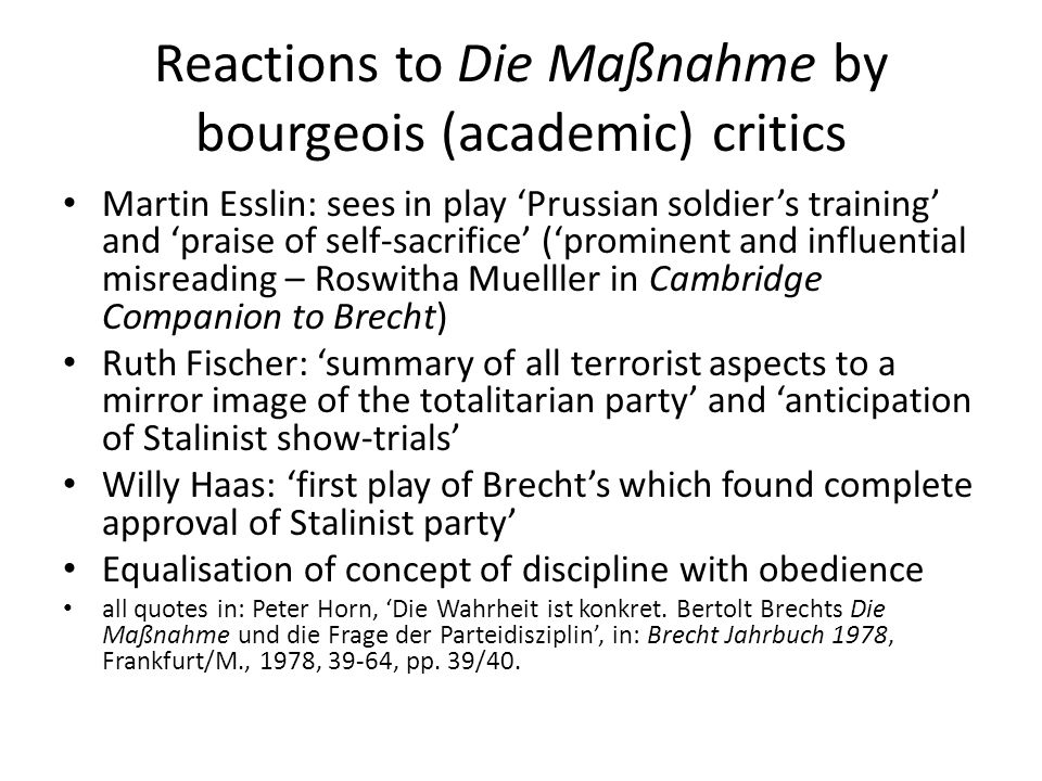 Reactions to Die Maßnahme by bourgeois (academic) critics Martin Esslin: sees in play 'Prussian soldier's training' and 'praise of self-sacrifice' ('prominent and influential misreading – Roswitha Muelller in Cambridge Companion to Brecht) Ruth Fischer: 'summary of all terrorist aspects to a mirror image of the totalitarian party' and 'anticipation of Stalinist show-trials' Willy Haas: 'first play of Brecht's which found complete approval of Stalinist party' Equalisation of concept of discipline with obedience all quotes in: Peter Horn, 'Die Wahrheit ist konkret.