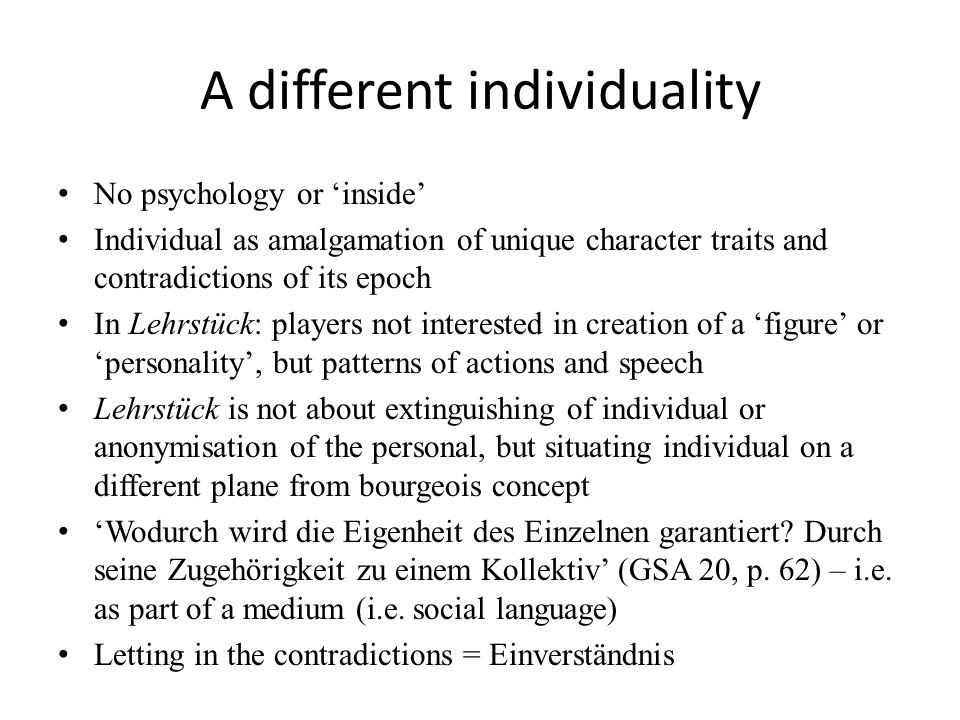 A different individuality No psychology or 'inside' Individual as amalgamation of unique character traits and contradictions of its epoch In Lehrstück: players not interested in creation of a 'figure' or 'personality', but patterns of actions and speech Lehrstück is not about extinguishing of individual or anonymisation of the personal, but situating individual on a different plane from bourgeois concept 'Wodurch wird die Eigenheit des Einzelnen garantiert.