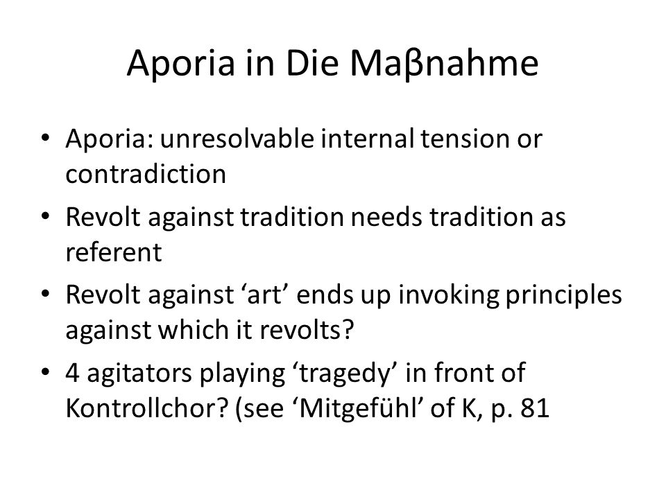 Aporia in Die Maβnahme Aporia: unresolvable internal tension or contradiction Revolt against tradition needs tradition as referent Revolt against 'art' ends up invoking principles against which it revolts.