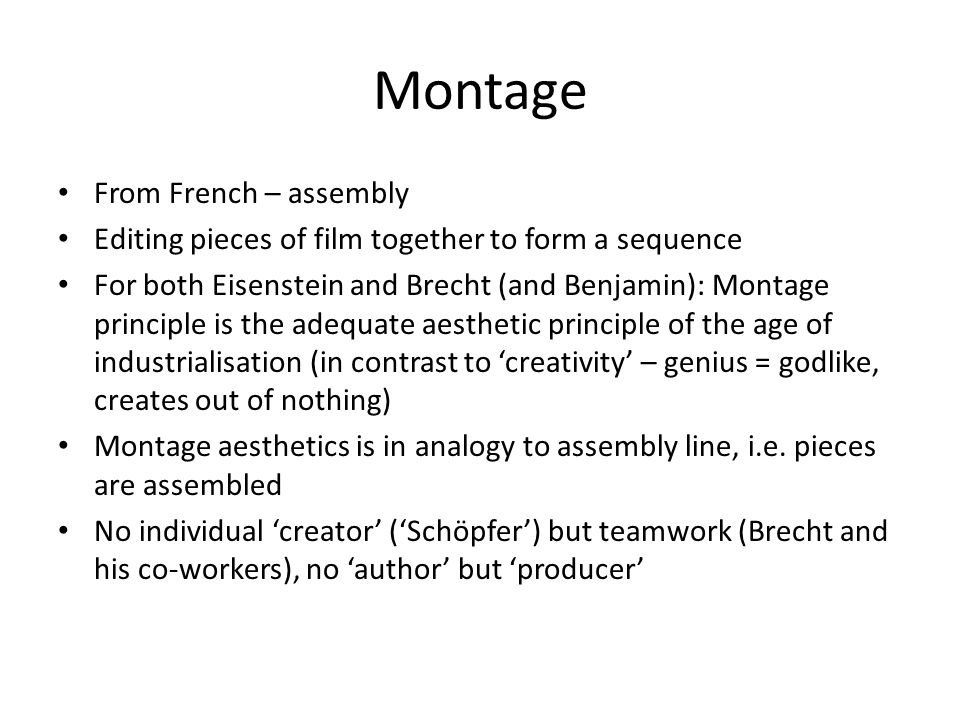 Montage From French – assembly Editing pieces of film together to form a sequence For both Eisenstein and Brecht (and Benjamin): Montage principle is the adequate aesthetic principle of the age of industrialisation (in contrast to 'creativity' – genius = godlike, creates out of nothing) Montage aesthetics is in analogy to assembly line, i.e.