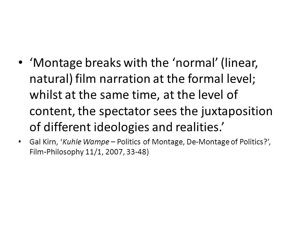 'Montage breaks with the 'normal' (linear, natural) film narration at the formal level; whilst at the same time, at the level of content, the spectator sees the juxtaposition of different ideologies and realities.' Gal Kirn, 'Kuhle Wampe – Politics of Montage, De-Montage of Politics ', Film-Philosophy 11/1, 2007, 33-48)