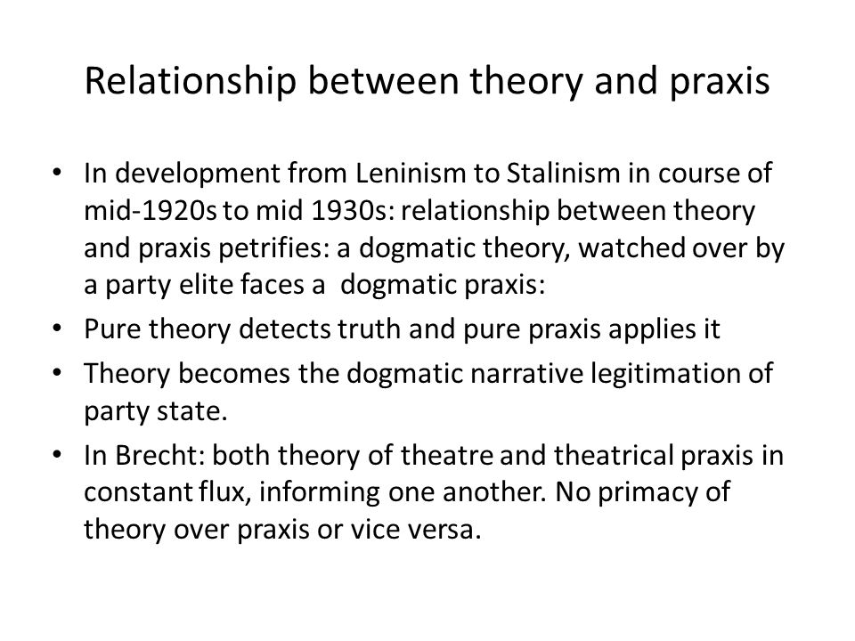 Relationship between theory and praxis In development from Leninism to Stalinism in course of mid-1920s to mid 1930s: relationship between theory and praxis petrifies: a dogmatic theory, watched over by a party elite faces a dogmatic praxis: Pure theory detects truth and pure praxis applies it Theory becomes the dogmatic narrative legitimation of party state.