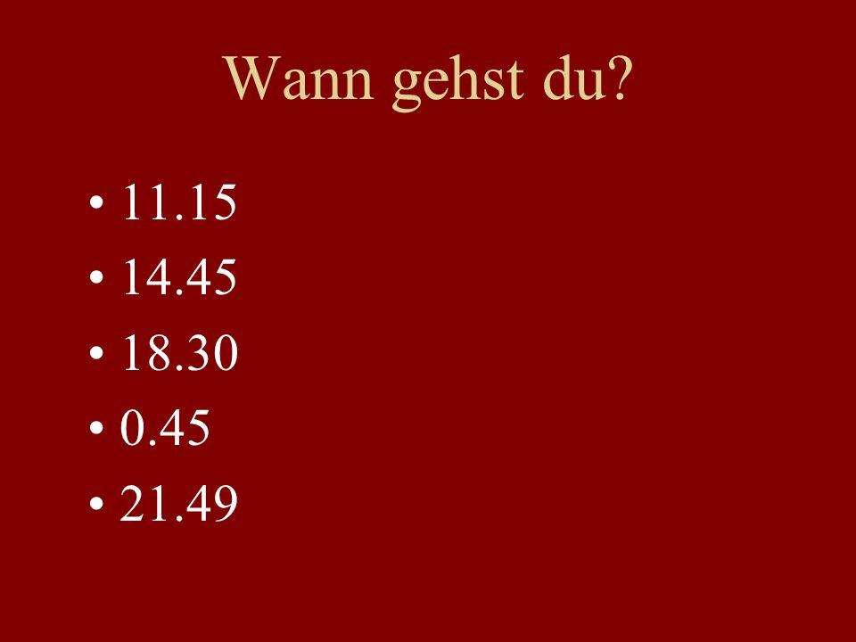 Wann gehst du 11.15 14.45 18.30 0.45 21.49