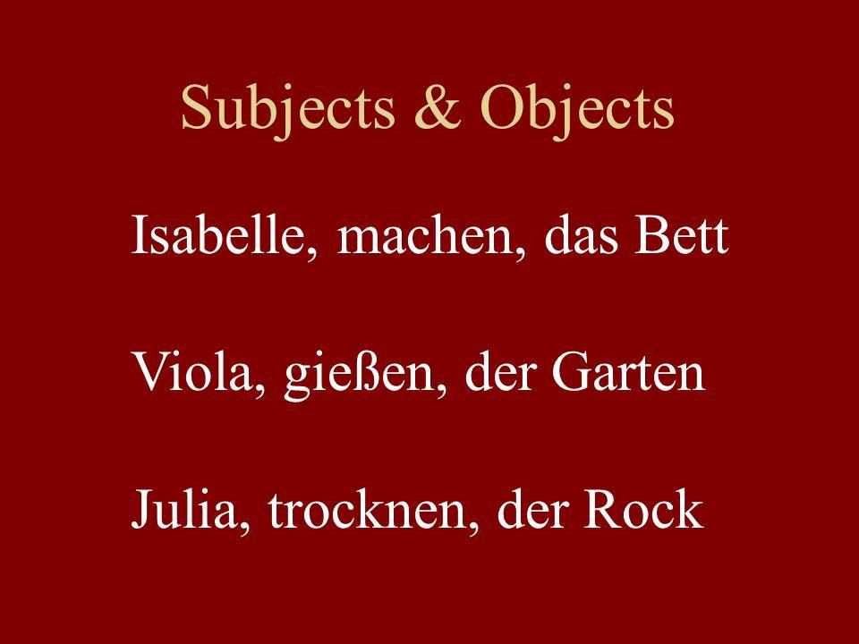 Subjects & Objects Isabelle, machen, das Bett Viola, gießen, der Garten Julia, trocknen, der Rock