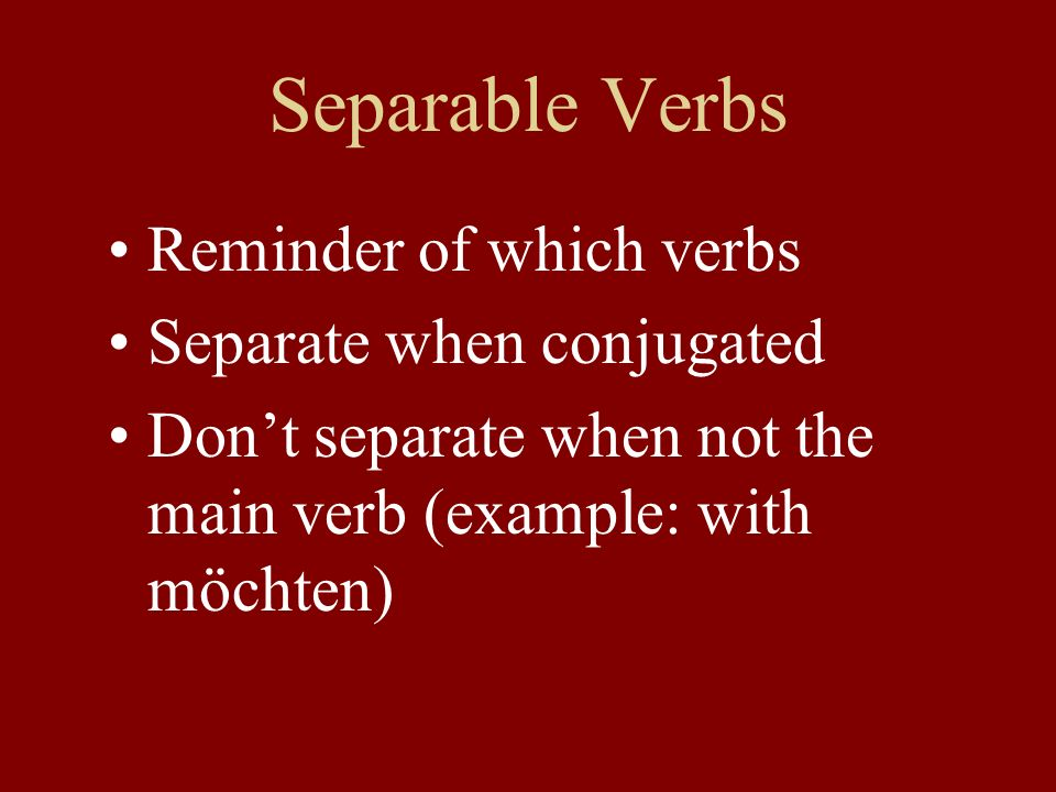 Separable Verbs Reminder of which verbs Separate when conjugated Don't separate when not the main verb (example: with möchten)