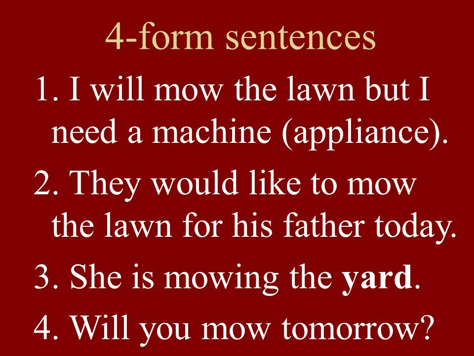4-form sentences 1. I will mow the lawn but I need a machine (appliance). 2. They would like to mow the lawn for his father today. 3. She is mowing th
