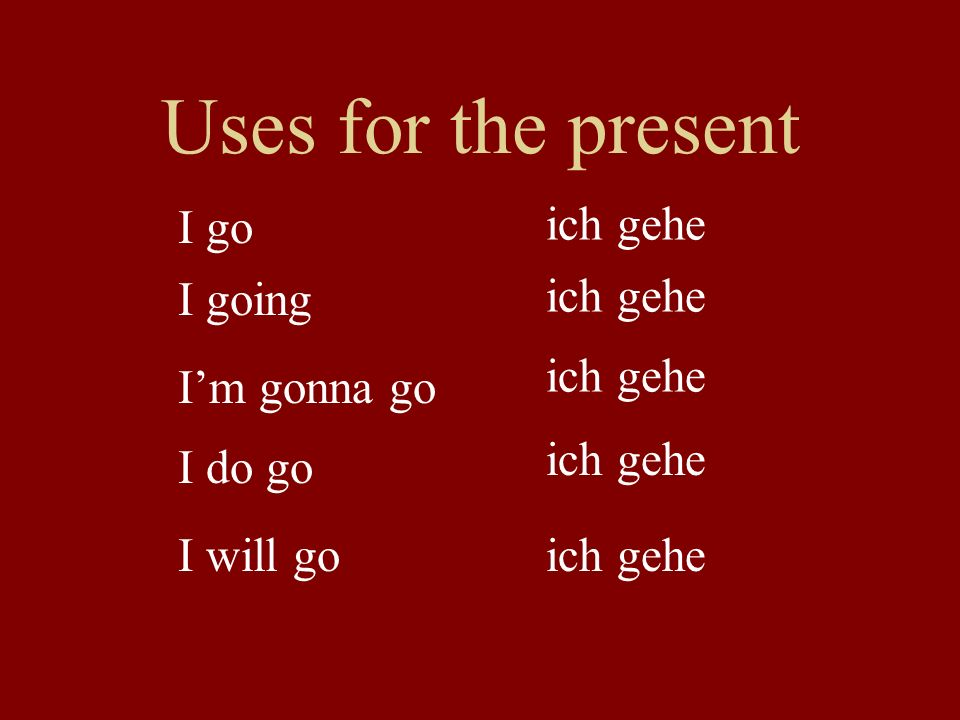 Uses for the present I go I going I'm gonna go I will go I do go ich gehe