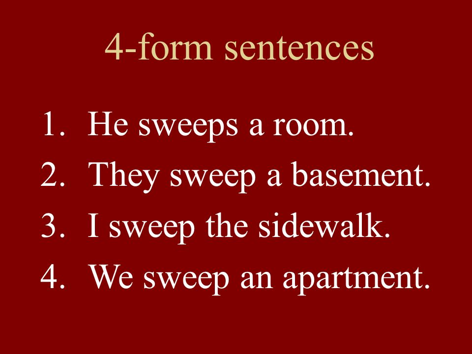 4-form sentences 1.He sweeps a room. 2.They sweep a basement. 3.I sweep the sidewalk. 4.We sweep an apartment.