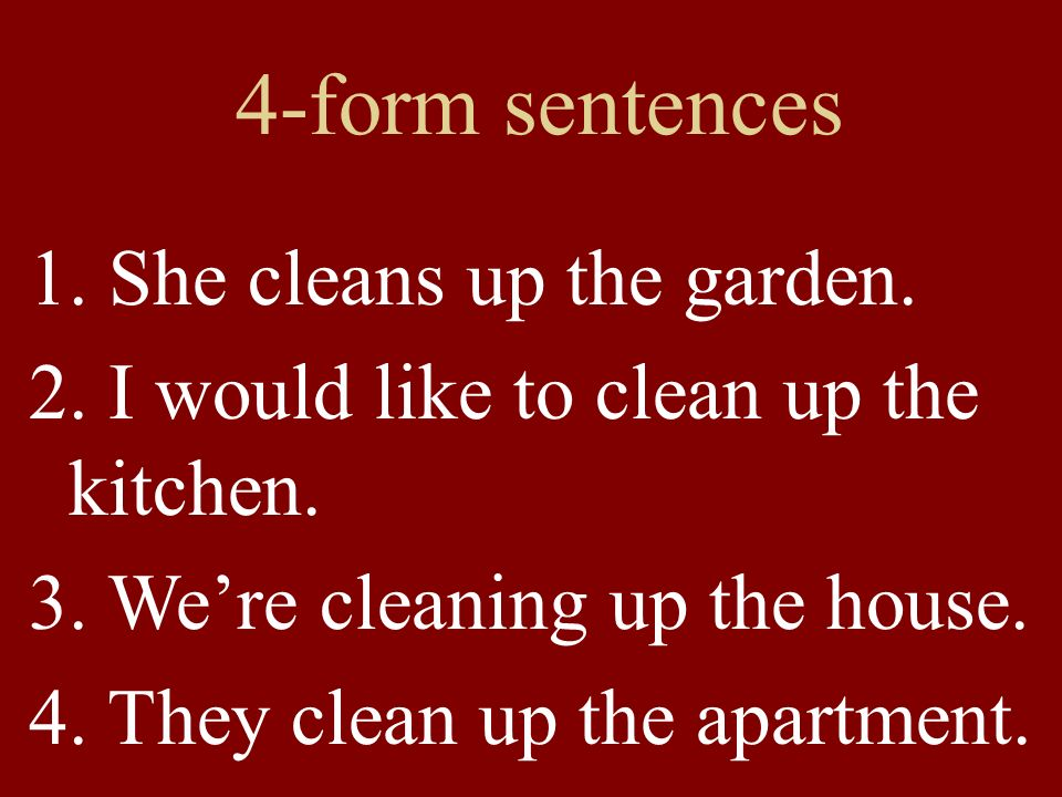 4-form sentences 1. She cleans up the garden. 2. I would like to clean up the kitchen. 3. We're cleaning up the house. 4. They clean up the apartment.