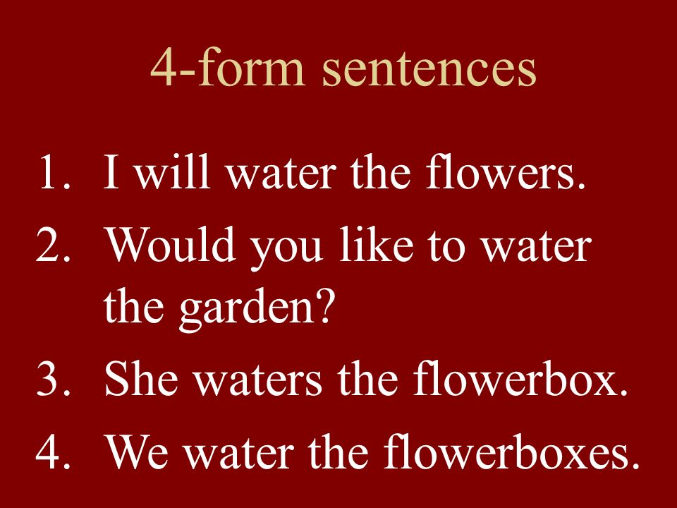 4-form sentences 1.I will water the flowers. 2.Would you like to water the garden.