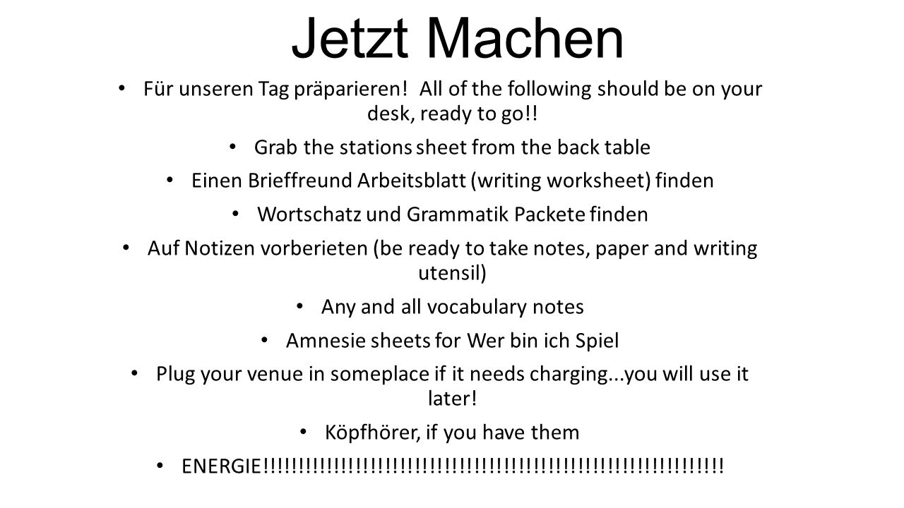 Jetzt Machen Für unseren Tag präparieren! All of the following should be on your desk, ready to go!! Grab the stations sheet from the back table Einen