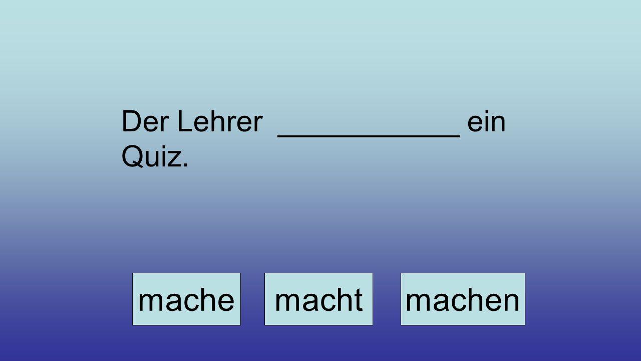 Der Lehrer ___________ ein Quiz. machemachtmachen