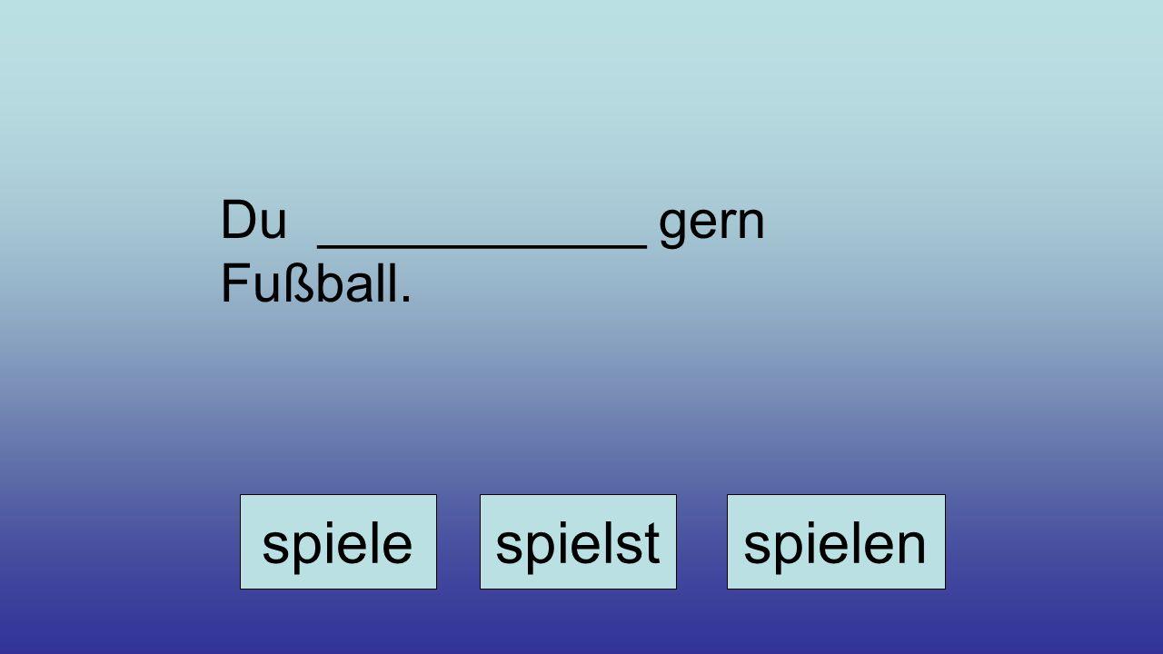 Du ___________ gern Fußball. spielespielstspielen
