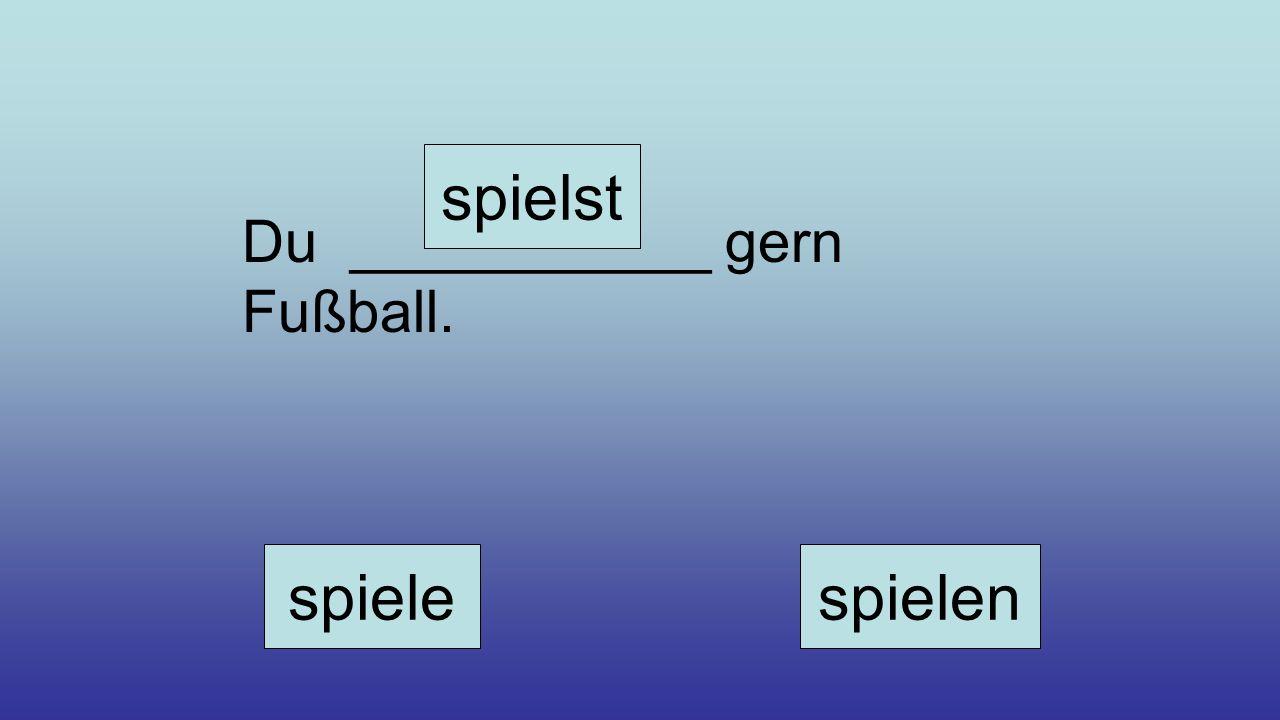 Du ___________ gern Fußball. spiele spielst spielen